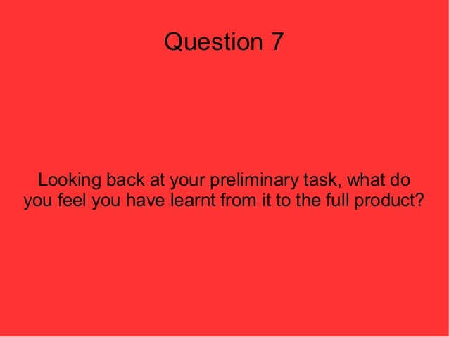 Question 7  Looking back at your preliminary task, what doyou feel you have learnt from it to the full product?