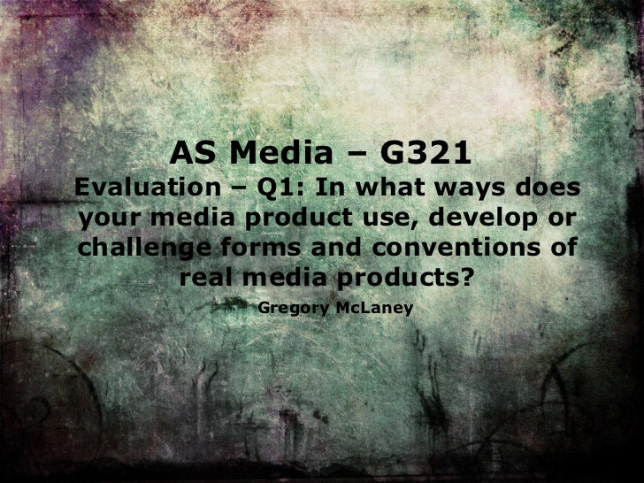 AS Media – G321  Evaluation – Q 1: In what ways does your media product use, develop or challenge forms and conventions of...