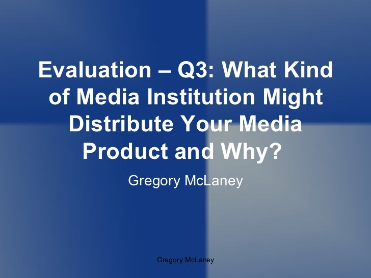 Gregory McLaney Evaluation – Q3: What Kind of Media Institution Might Distribute Your Media Product and Why?  Gregory McLa...