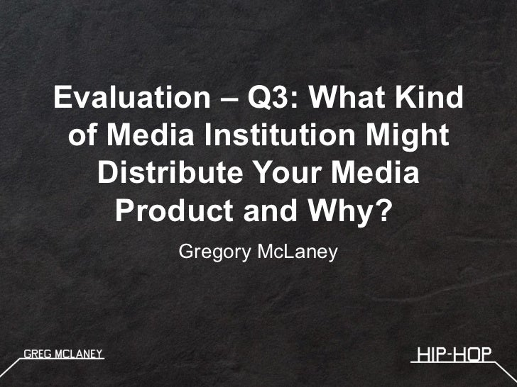 Evaluation – Q3: What Kind of Media Institution Might   Distribute Your Media    Product and Why?        Gregory McLaney