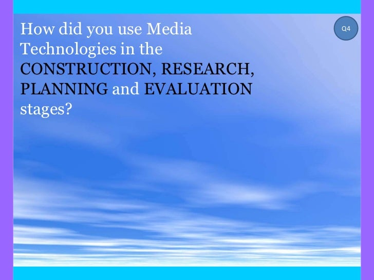 How did you use Media     Q4Technologies in theCONSTRUCTION, RESEARCH,PLANNING and EVALUATIONstages?