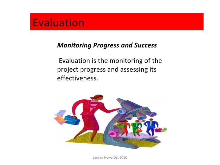 Evaluation    Monitoring Progress and Success    Evaluation is the monitoring of the    project progress and assessing its...