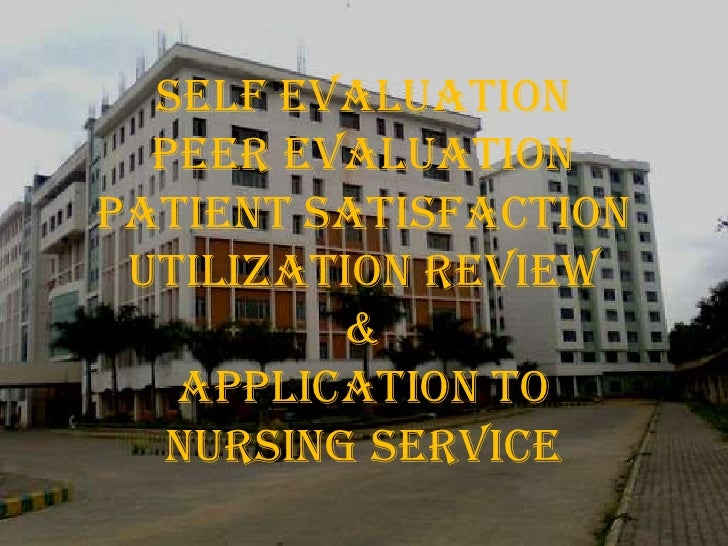 SELF EVALUATION<br />PEER EVALUATION<br />PATIENT SATISFACTION<br />UTILIZATION REVIEW<br />&<br />APPLICATION TO NURSING ...