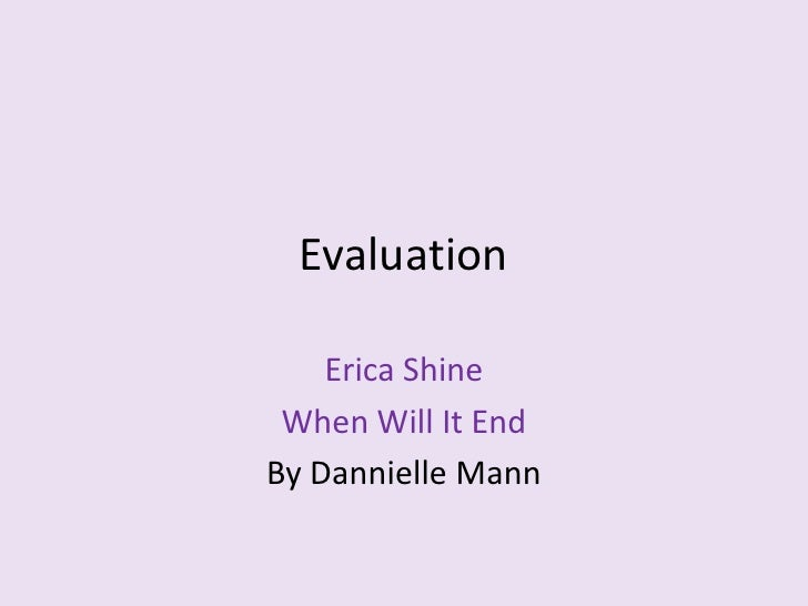 Evaluation<br />Erica Shine<br />When Will It End<br />By Dannielle Mann<br />