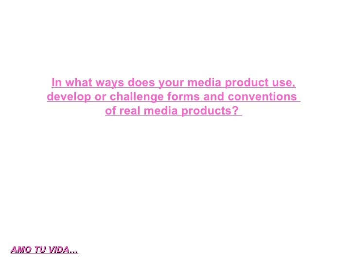 In what ways does your media product use, develop or challenge forms and conventions  of real media products?  AMO TU VIDA…