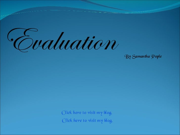 Evaluation  By Samantha Pople Click here to visit my blog. Click here to visit my blog.