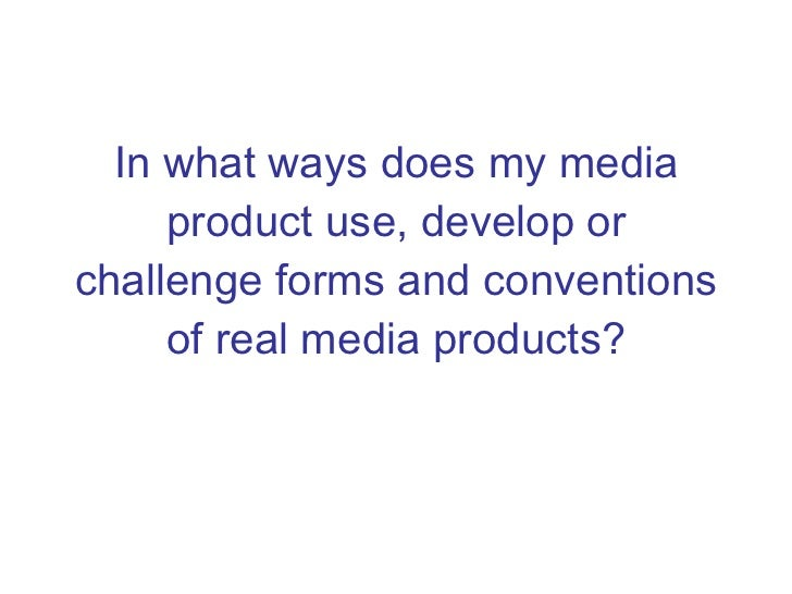 In what ways does my media product use, develop or challenge forms and conventions of real media products?