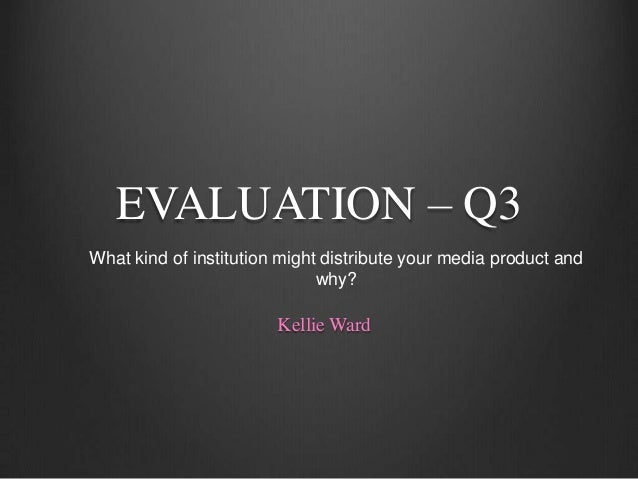 EVALUATION – Q3What kind of institution might distribute your media product and                              why?         ...