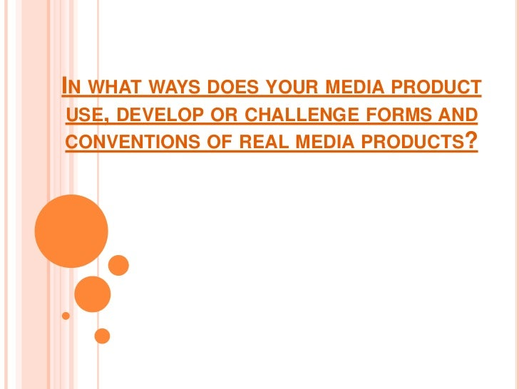 In what ways does your media product use, develop or challenge forms and conventions of real media products? <br />
