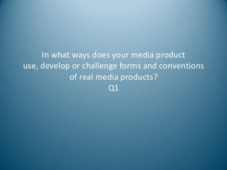 In what ways does your media productuse, develop or challenge forms and conventions            of real media products?    ...