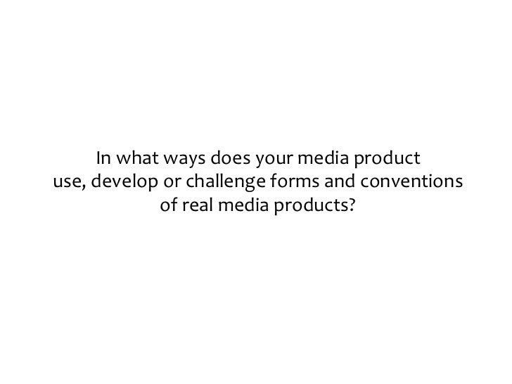 In what ways does your media productuse, develop or challenge forms and conventions            of real media products?