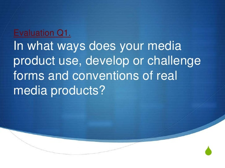 Evaluation Q1.In what ways does your mediaproduct use, develop or challengeforms and conventions of realmedia products?   ...