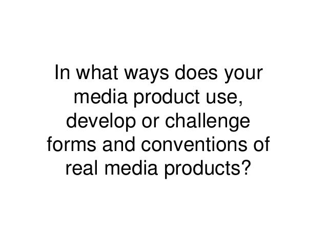 In what ways does your    media product use,   develop or challengeforms and conventions of  real media products?