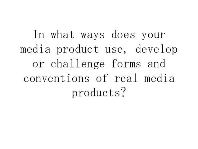 In what ways does yourmedia product use, developor challenge forms andconventions of real mediaproducts?