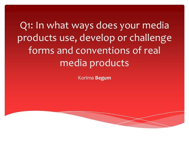 Q1: In what ways does your media products use, develop or challenge forms and conventions of real media products Korima Be...