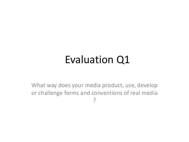 Evaluation Q1 What way does your media product, use, develop or challenge forms and conventions of real media ?
