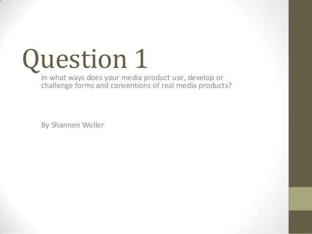 Question 1  In what ways does your media product use, develop or challenge forms and conventions of real media products?  ...