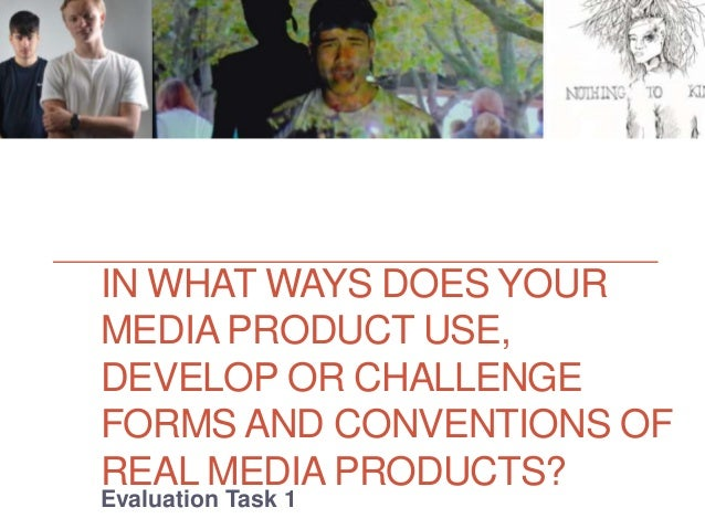 IN WHAT WAYS DOES YOUR MEDIA PRODUCT USE, DEVELOP OR CHALLENGE FORMS AND CONVENTIONS OF REAL MEDIA PRODUCTS? Evaluation Ta...