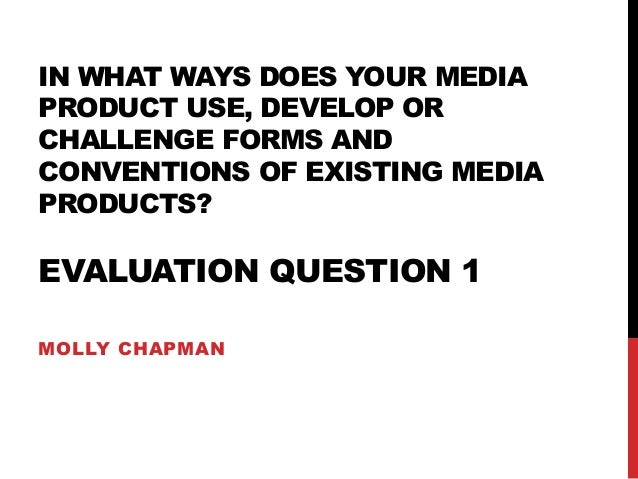 IN WHAT WAYS DOES YOUR MEDIA PRODUCT USE, DEVELOP OR CHALLENGE FORMS AND CONVENTIONS OF EXISTING MEDIA PRODUCTS? EVALUATIO...