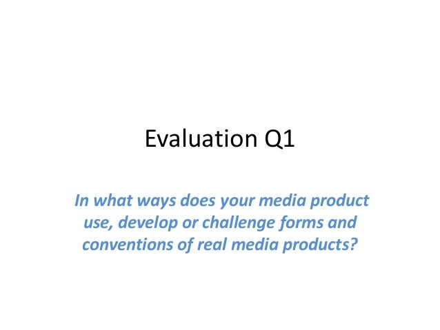 Evaluation Q1In what ways does your media product use, develop or challenge forms and conventions of real media products?