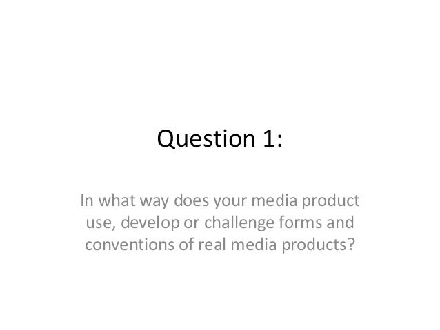 Question 1:In what way does your media product use, develop or challenge forms and conventions of real media products?