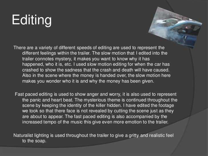 EditingThere are a variety of different speeds of editing are used to represent the   different feelings within the traile...
