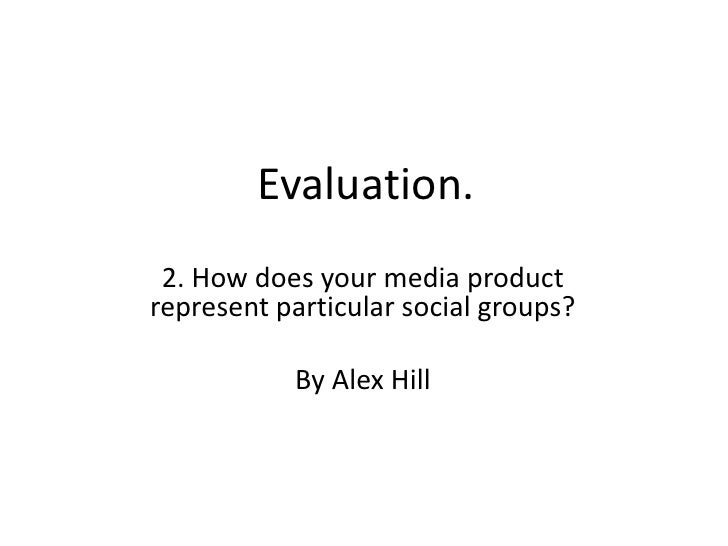 Evaluation.<br />2. How does your media product represent particular social groups?<br />By Alex Hill<br />