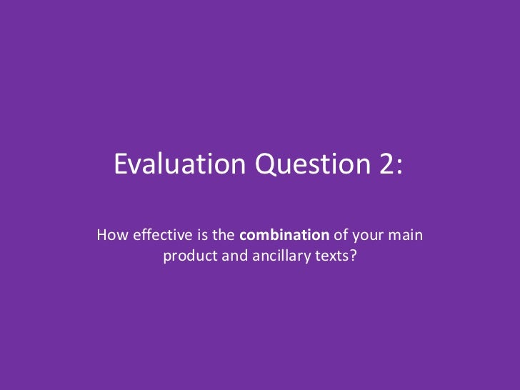 Evaluation Question 2:How effective is the combination of your main        product and ancillary texts?