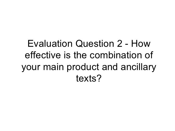 Evaluation Question 2 - How effective is the combination ofyour main product and ancillary               texts?