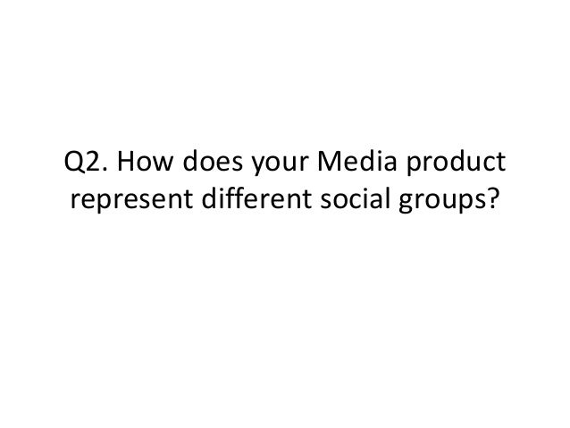 Q2. How does your Media productrepresent different social groups?