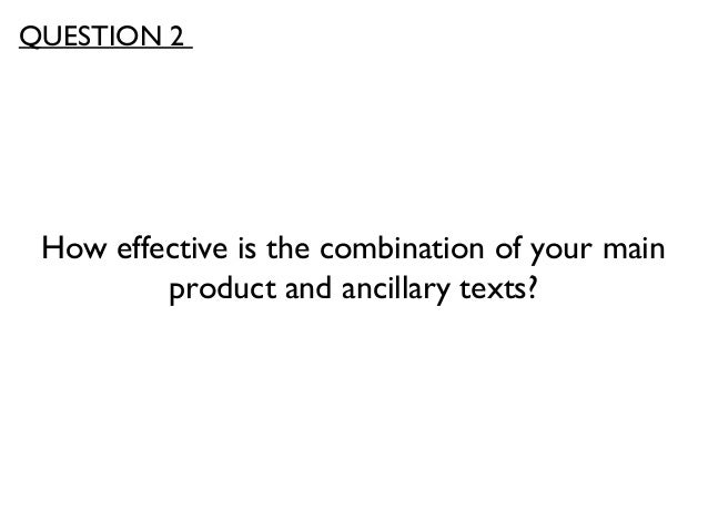 How effective is the combination of your mainproduct and ancillary texts?QUESTION 2