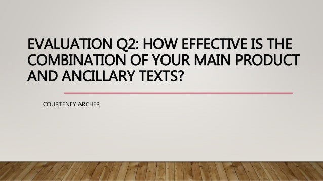 EVALUATION Q2: HOW EFFECTIVE IS THE COMBINATION OF YOUR MAIN PRODUCT AND ANCILLARY TEXTS? COURTENEY ARCHER