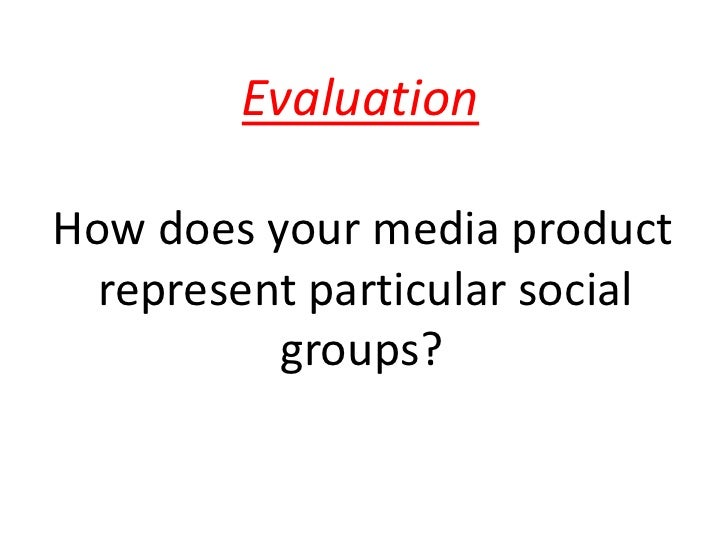 Evaluation<br /> How does your media product <br />    represent particular social <br />                    groups?<br />