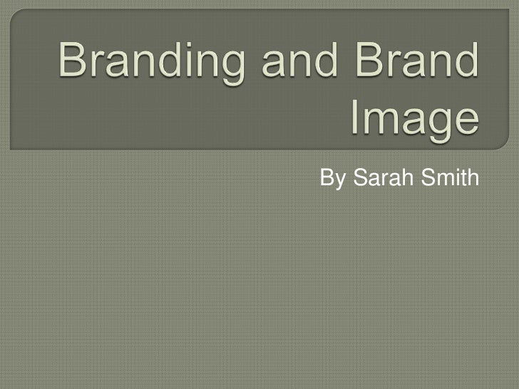 Branding and Brand Image<br />By Sarah Smith<br />