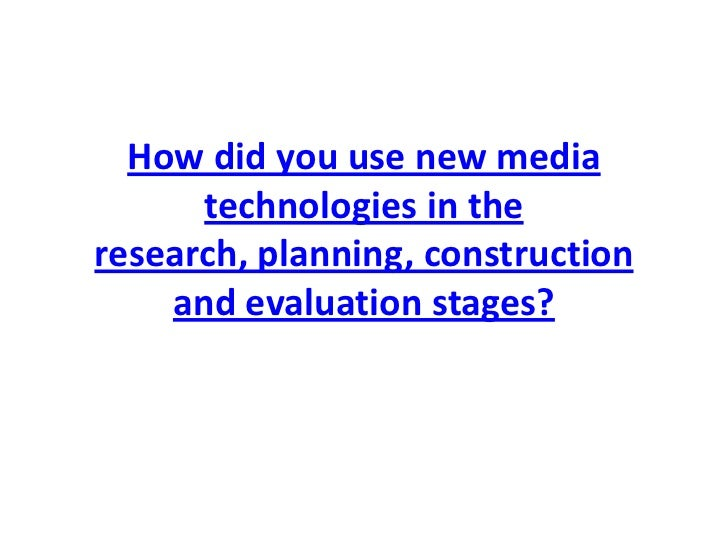 How did you use new media      technologies in theresearch, planning, construction    and evaluation stages?