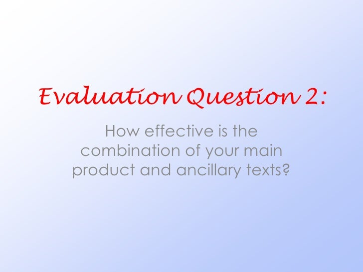 Evaluation Question 2:      How effective is the   combination of your main  product and ancillary texts?