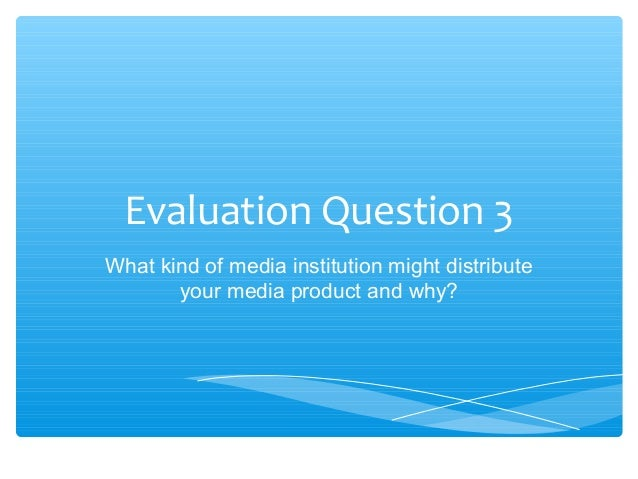 Evaluation Question 3What kind of media institution might distribute       your media product and why?