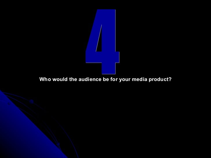 4 Who would the audience be for your media product?