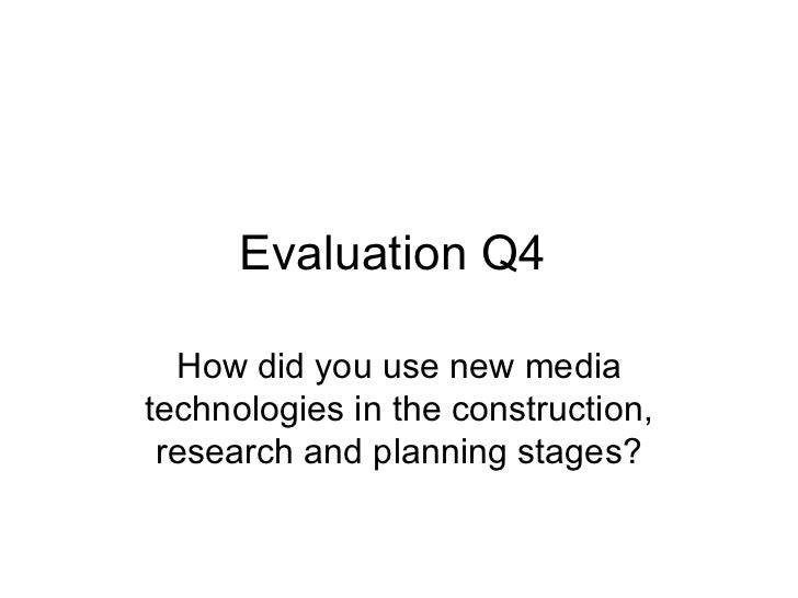 Evaluation Q4  How did you use new mediatechnologies in the construction, research and planning stages?