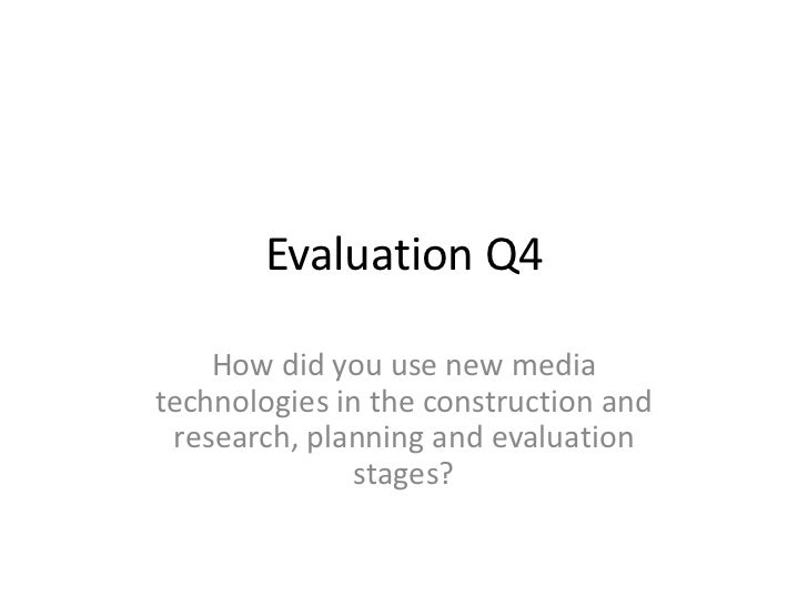 Evaluation Q4    How did you use new mediatechnologies in the construction and research, planning and evaluation          ...