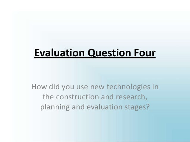 Evaluation Question Four How did you use new technologies in the construction and research, planning and evaluation stages?