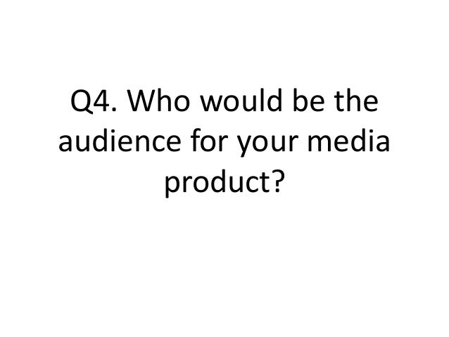 Q4. Who would be the audience for your media product?