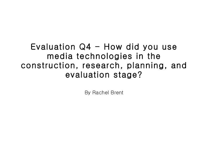 Evaluation Q4 - How did you use media technologies in the construction, research, planning, and evaluation stage? By Rache...