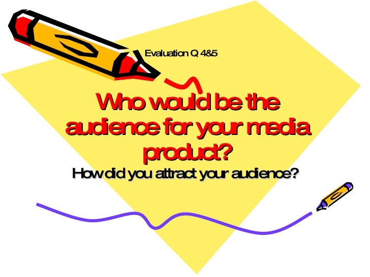Who would be the audience for your media product? How did you attract your audience? Evaluation Q 4&5