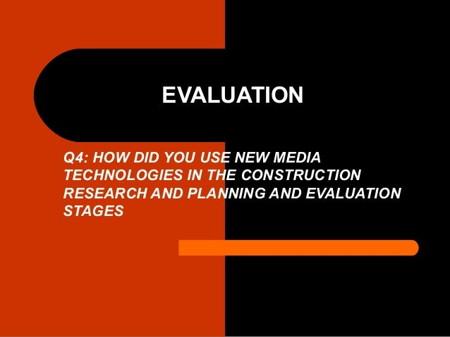 EVALUATION Q4: HOW DID YOU USE NEW MEDIA TECHNOLOGIES IN THE CONSTRUCTION RESEARCH AND PLANNING AND EVALUATION STAGES