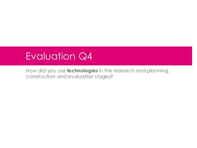 Evaluation Q4 How did you use technologies in the research and planning, construction and evaluation stages?