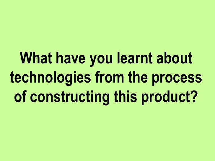 What have you learnt about technologies from the process of constructing this product?