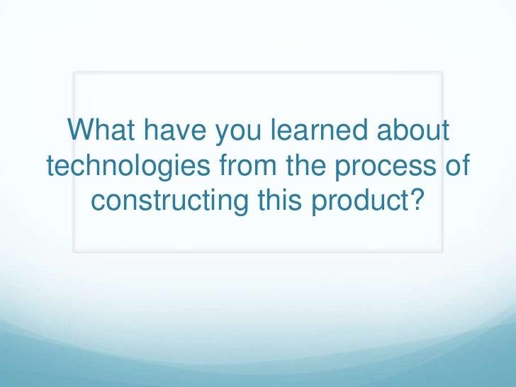What have you learned about technologies from the process of constructing this product?<br />