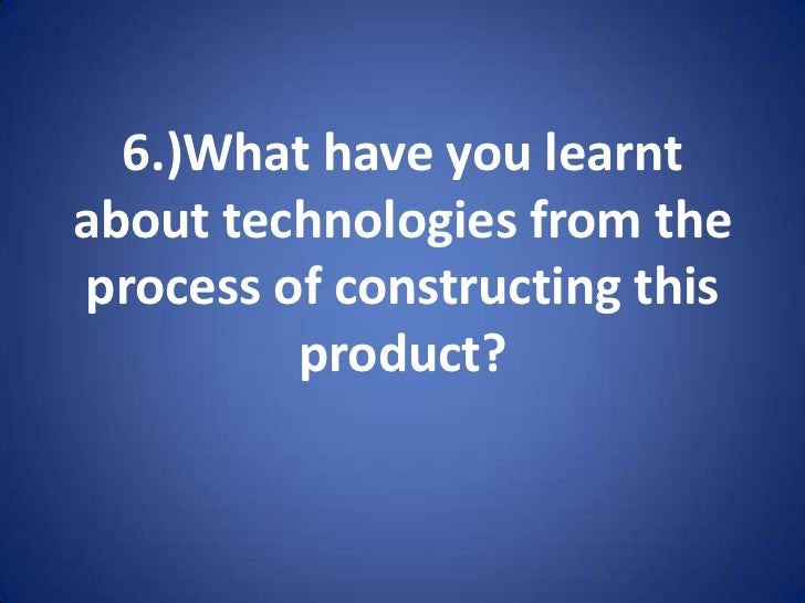 6.)What have you learnt about technologies from the process of constructing this product? <br />