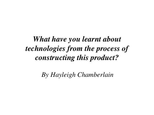 What have you learnt abouttechnologies from the process of   constructing this product?    By Hayleigh Chamberlain